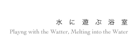 水に遊ぶ 浴室Playng with the Watter, Melting into the Water 癒しの水回り